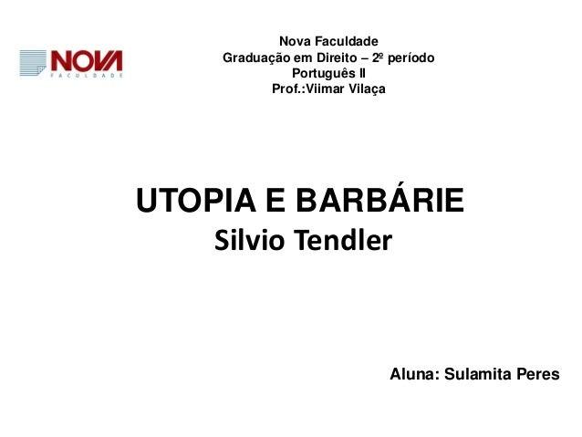 UTOPIA E BARBÁRIE Silvio Tendler Nova Faculdade Graduação em Direito – 2º período Português II Prof.:Viimar Vilaça Aluna: ...