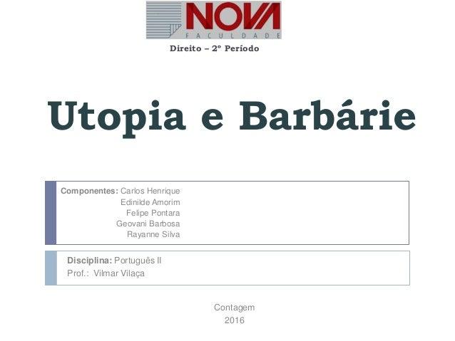 Utopia e Barbárie Direito – 2º Período Componentes: Carlos Henrique Edinilde Amorim Felipe Pontara Geovani Barbosa Rayanne...