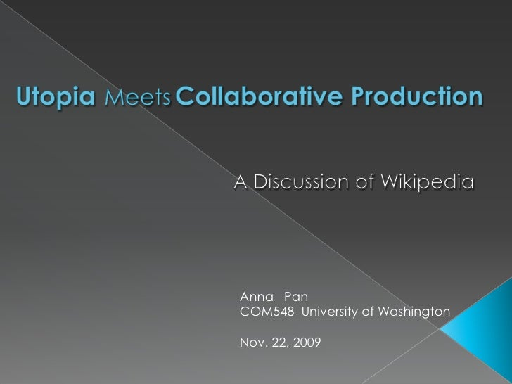 UtopiaMeetsCollaborative Production<br />A Discussion of Wikipedia <br />Anna   Pan<br />COM548  University of Washington<...