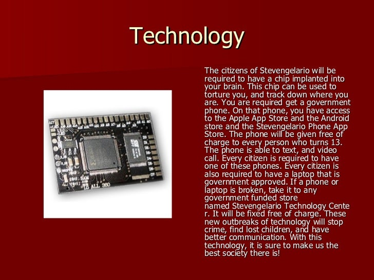Technology <ul><li>The citizens of Stevengelario will be required to have a chip implanted into your brain. This chip can ...