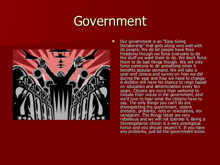 """Government <ul><li>Our government is an """"Easy Going Dictatorship"""" that gets along very well with its people. We do let peo..."""