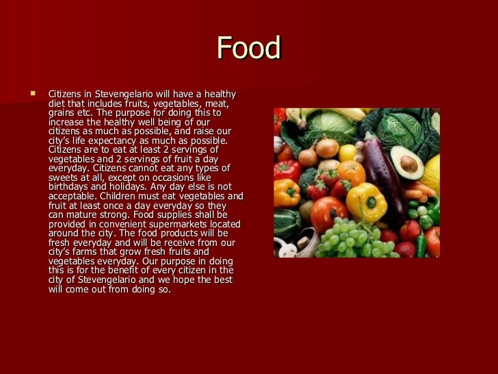Food <ul><li>Citizens in Stevengelario will have a healthy diet that includes fruits, vegetables, meat, grains etc. The pu...