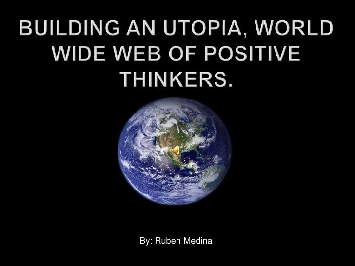 Building an Utopia, World wide web of Positive thinkers.<br />By: Ruben Medina<br />