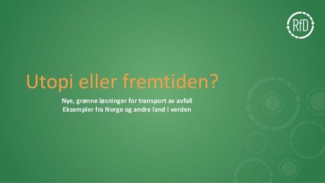 Utopi eller fremtiden? Nye, grønne løsninger for transport av avfall Eksempler fra Norge og andre land i verden