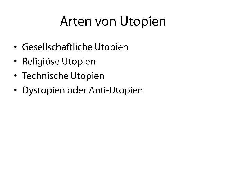 Arten von Utopien<br />Gesellschaftliche Utopien<br />Religiöse Utopien<br />Technische Utopien<br />Dystopien oder Anti-U...