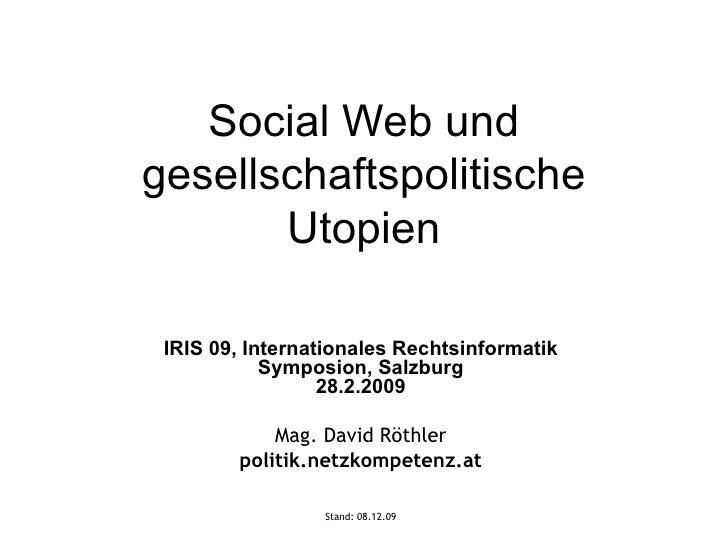 Social Web und gesellschaftspolitische Utopien IRIS 09, Internationales Rechtsinformatik Symposion, Salzburg 28.2.2009 Mag...