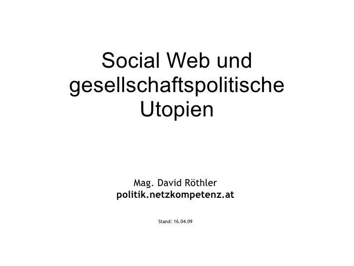 Social Web und gesellschaftspolitische Utopien Mag. David Röthler politik.netzkompetenz.at Stand:  09.06.09