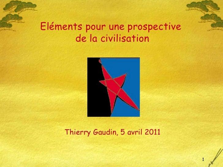 Thierry Gaudin, 5 avril 2011 Eléments pour une prospective  de la civilisation