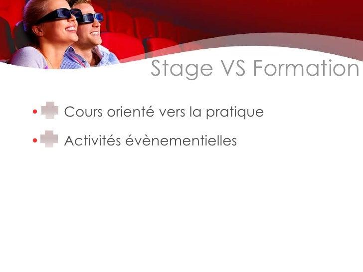 Stage VS Formation•   Cours orienté vers la pratique•   Activités évènementielles