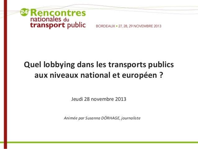 Quel lobbying dans les transports publics aux niveaux national et européen ? Jeudi 28 novembre 2013 Animée par Susanna DÖR...
