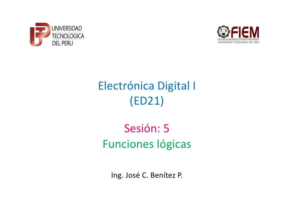 Electrónica Digital I      (ED21)   Sesión: 5Funciones lógicas  Ing. José C. Benítez P.