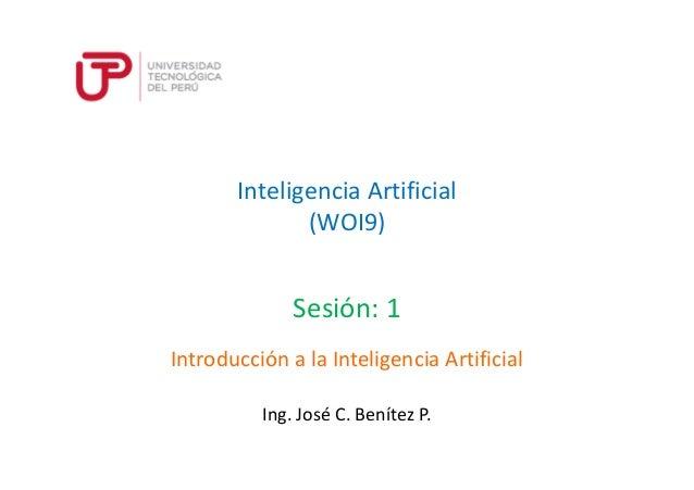 Inteligencia Artificial (WOI9) Sesión: 1 Ing. José C. Benítez P. Introducción a la Inteligencia Artificial