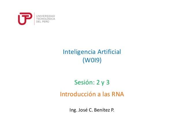 Inteligencia Artificial (W0I9) Sesión: 2 y 3 Ing. José C. Benítez P. Introducción a las RNA
