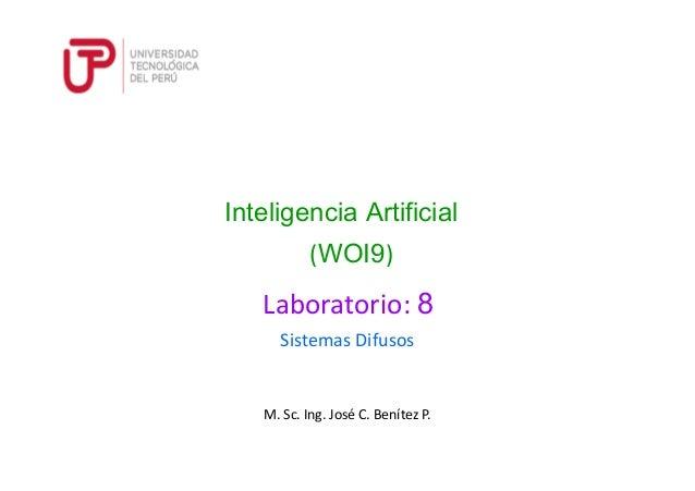 M. Sc. Ing. José C. Benítez P. Sistemas Difusos Inteligencia Artificial (WOI9) Laboratorio: 8