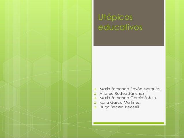 Utópicos educativos  María Fernanda Pavón Marqués.  Andrea Rodea Sánchez  María Fernanda García Sotelo.  Karla Gasca M...