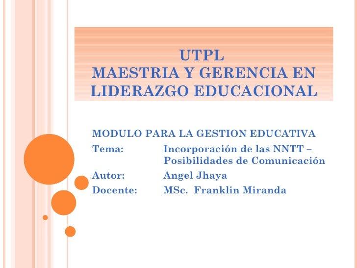 UTPL  MAESTRIA Y GERENCIA EN LIDERAZGO EDUCACIONAL MODULO PARA LA GESTION EDUCATIVA Tema:  Incorporación de las NNTT –  Po...