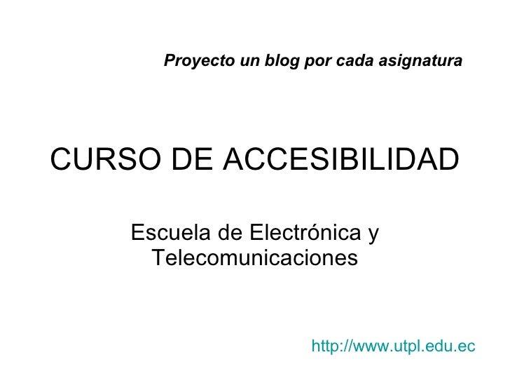 CURSO DE ACCESIBILIDAD Escuela de Electr ónica y Telecomunicaciones Proyecto un blog por cada asignatura http : //www . ut...
