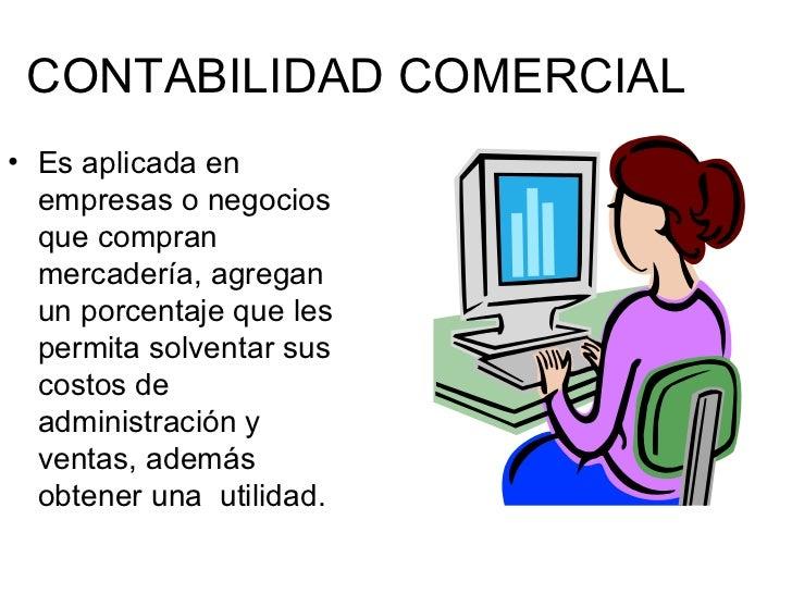 CONTABILIDAD COMERCIAL <ul><li>Es aplicada en empresas o negocios que compran mercadería, agregan un porcentaje que les pe...