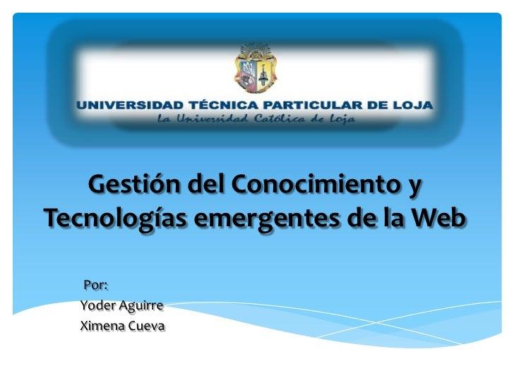 Gestión del Conocimiento y Tecnologías emergentes de la Web<br />Por:<br />YoderAguirre <br />Ximena Cueva<br />