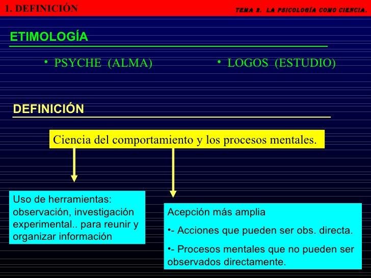 1. DEFINICIÓN   Tema 2.  LA PSICOLOGÍA COMO CIENCIA.   ETIMOLOGÍA <ul><li>PSYCHE  (ALMA) </li></ul><ul><li>LOGOS  (ESTUDIO...