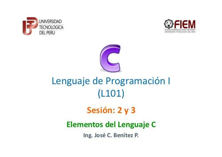 Lenguaje de Programación I          (L101)        Sesión: 2 y 3   Elementos del Lenguaje C       Ing. José C. Benítez P.