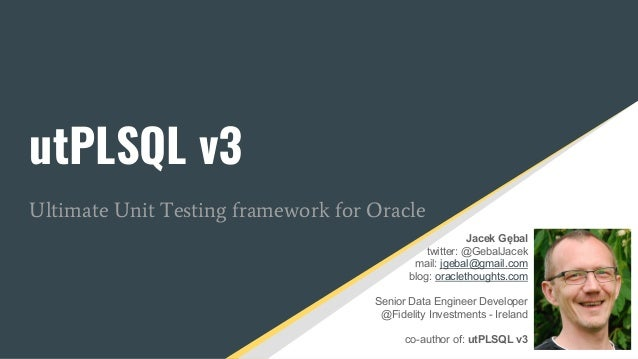 utPLSQL v3 Ultimate Unit Testing framework for Oracle Jacek Gębal twitter: @GebalJacek mail: jgebal@gmail.com blog: oracle...