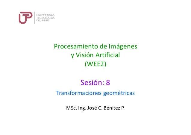 Procesamiento de Imágenes y Visión Artificial (WEE2) Sesión: 8 MSc. Ing. José C. Benítez P. Transformaciones geométricas