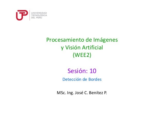 Procesamiento de Imágenes y Visión Artificial (WEE2) Sesión: 10 MSc. Ing. José C. Benítez P. Detección de Bordes
