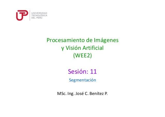 Procesamiento de Imágenes  y Visión Artificial  (WEE2)  Sesión: 11  Segmentación  MSc. Ing. José C. Benítez P.