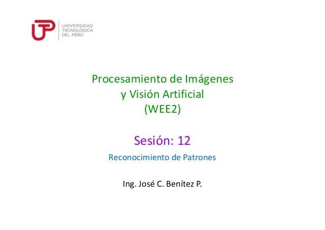 Procesamiento de Imágenes  y Visión Artificial  (WEE2)  Sesión: 12  Reconocimiento de Patrones  Ing. José C. Benítez P.