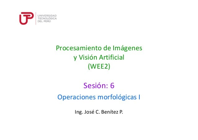 Procesamiento de Imágenes  y Visión Artificial  (WEE2)  Sesión: 6  Operaciones morfológicas I  Ing. José C. Benítez P.