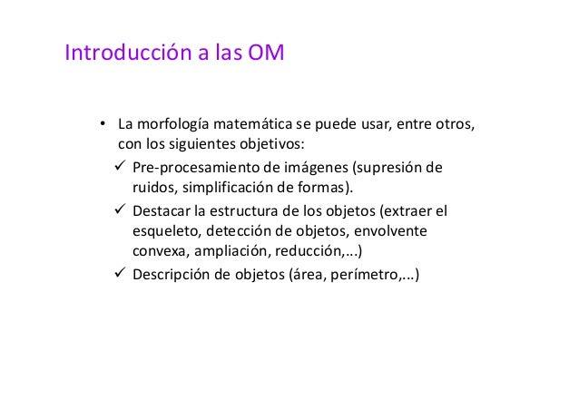 Introducción a las OM  • La morfología matemática se puede usar, entre otros,  con los siguientes objetivos:   Pre-procesa...