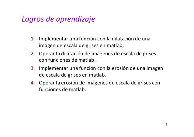 Logros de aprendizaje  1. Implementar una función con la dilatación de una  imagen de escala de grises en matlab.  2. Oper...