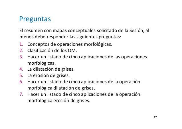 27  Preguntas  El resumen con mapas conceptuales solicitado de la Sesión, al  menos debe responder las siguientes pregunta...