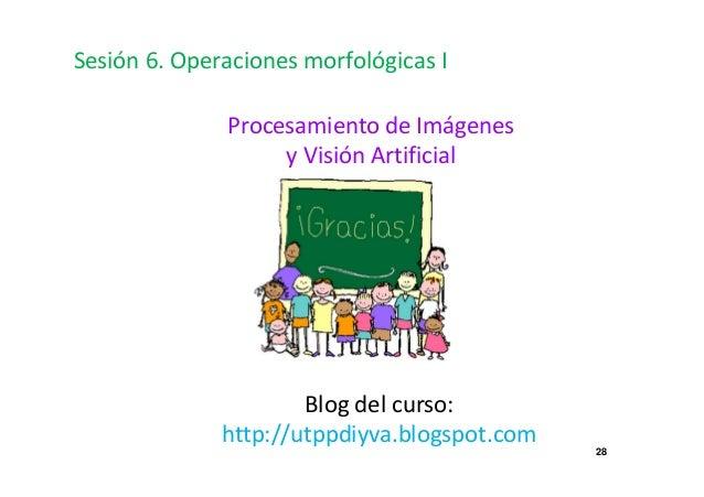 28  Sesión 6. Operaciones morfológicas I  Procesamiento de Imágenes  y Visión Artificial  Blog del curso:  http://utppdiyv...