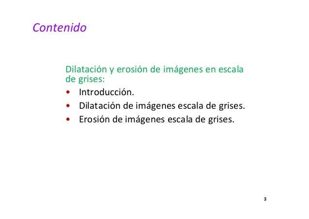 3  Contenido  Dilatación y erosión de imágenes en escala  de grises:  • Introducción.  • Dilatación de imágenes escala de ...