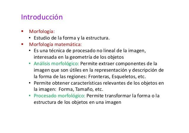 Introducción   Morfología:  • Estudio de la forma y la estructura.   Morfología matemática:  • Es una técnica de procesado...