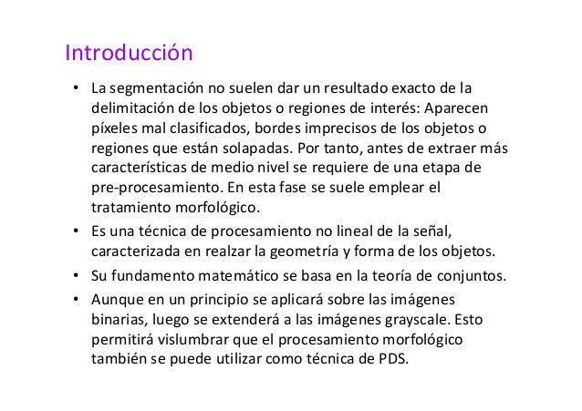 Introducción  • La segmentación no suelen dar un resultado exacto de la  delimitación de los objetos o regiones de interés...