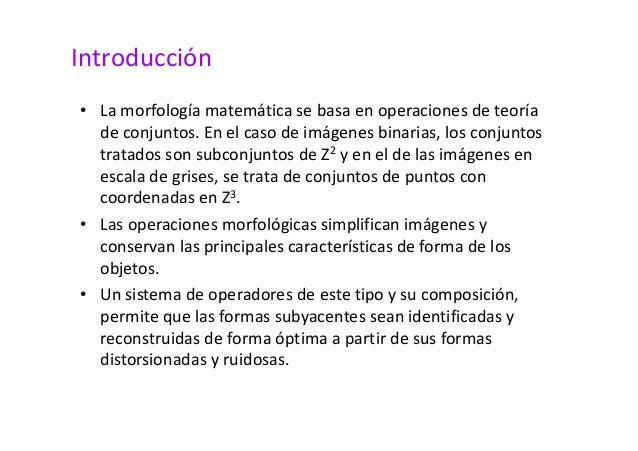 Introducción  • La morfología matemática se basa en operaciones de teoría  de conjuntos. En el caso de imágenes binarias, ...