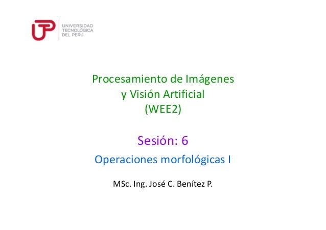 Procesamiento de Imágenes  y Visión Artificial  (WEE2)  Sesión: 6  Operaciones morfológicas I  MSc. Ing. José C. Benítez P...