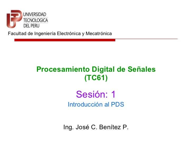 Procesamiento Digital de Señales (TC61) Facultad de Ingeniería Electrónica y Mecatrónica Sesión: 1 Ing. José C. Benítez P....