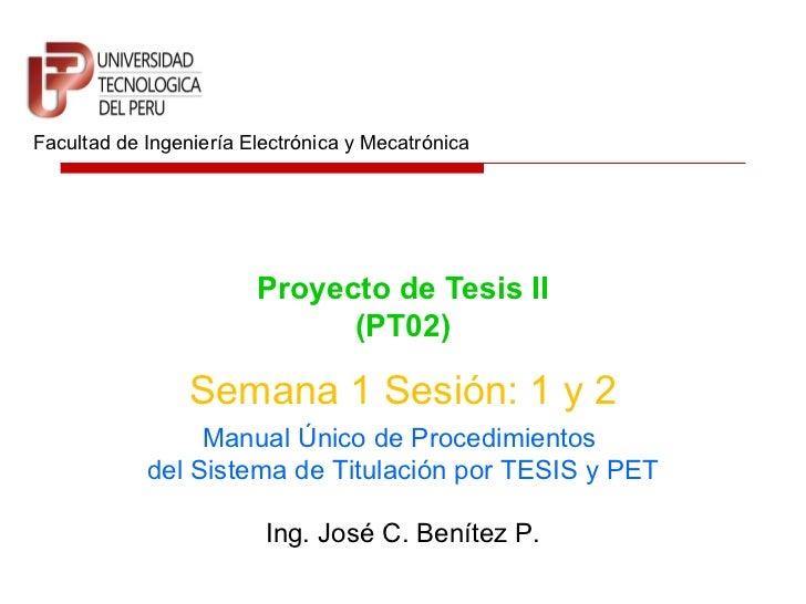 Proyecto de Tesis II (PT02) Facultad de Ingeniería Electrónica y Mecatrónica Semana 1 Sesión: 1 y 2 Ing. José C. Benítez P...