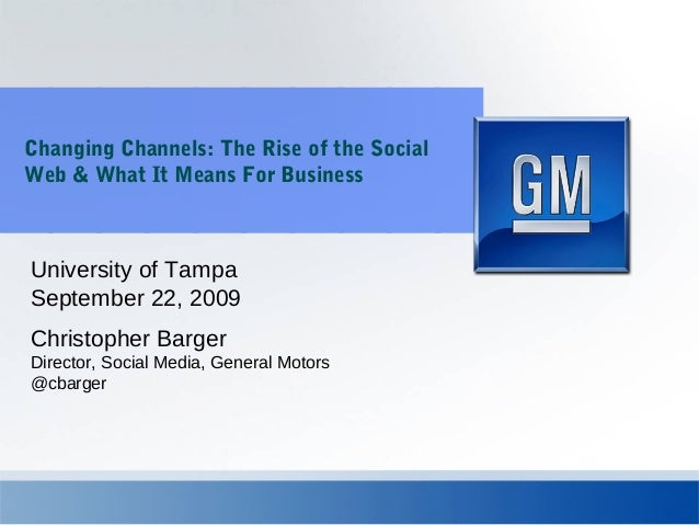 Changing Channels: The Rise of the Social Web & What It Means For Business Christopher Barger Director, Social Media, Gene...