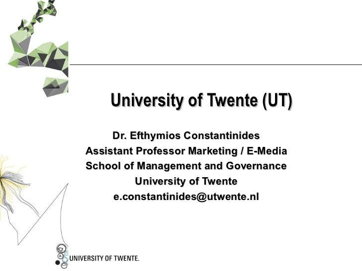 University of Twente (UT) Dr. Efthymios Constantinides Assistant Professor Marketing / E-Media School of Management and Go...