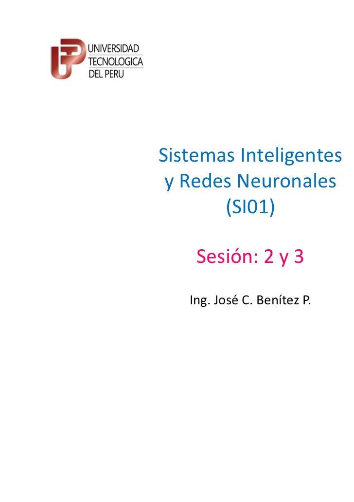 Sistemas Inteligentes y Redes Neuronales       (SI01)    Sesión: 2 y 3   Ing. José C. Benítez P.