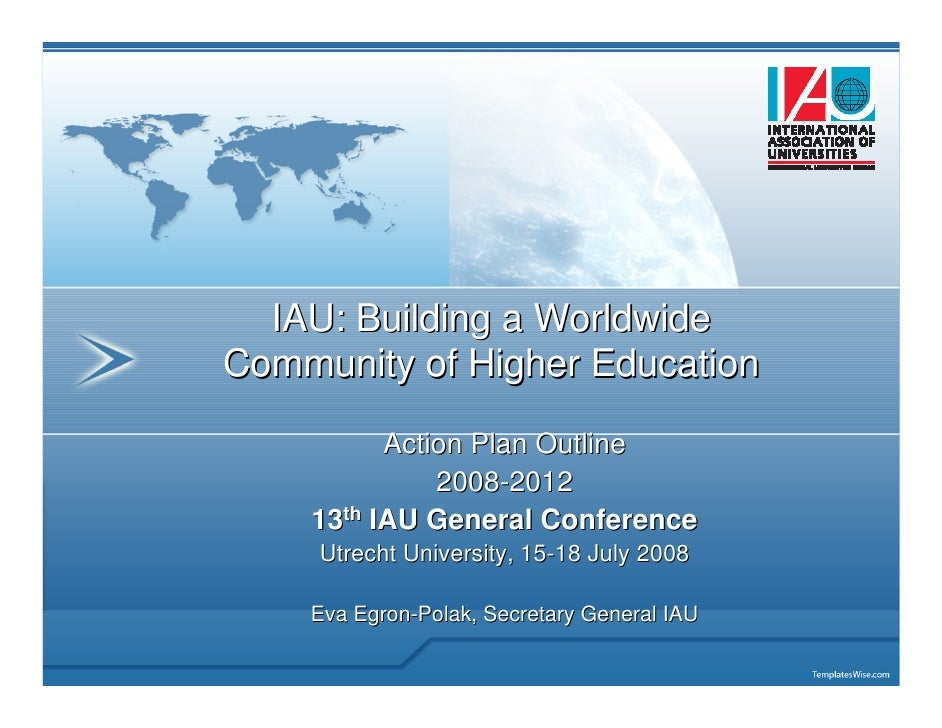 IAU: Building a WorldwideCommunity of Higher Education          Action Plan Outline              2008-2012    13th IAU Gen...
