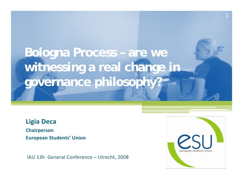 1Bologna Process – are wewitnessing a real change ingovernance philosophy?LigiaDecaChairpersonEuropeanStudents' UnionIAU...