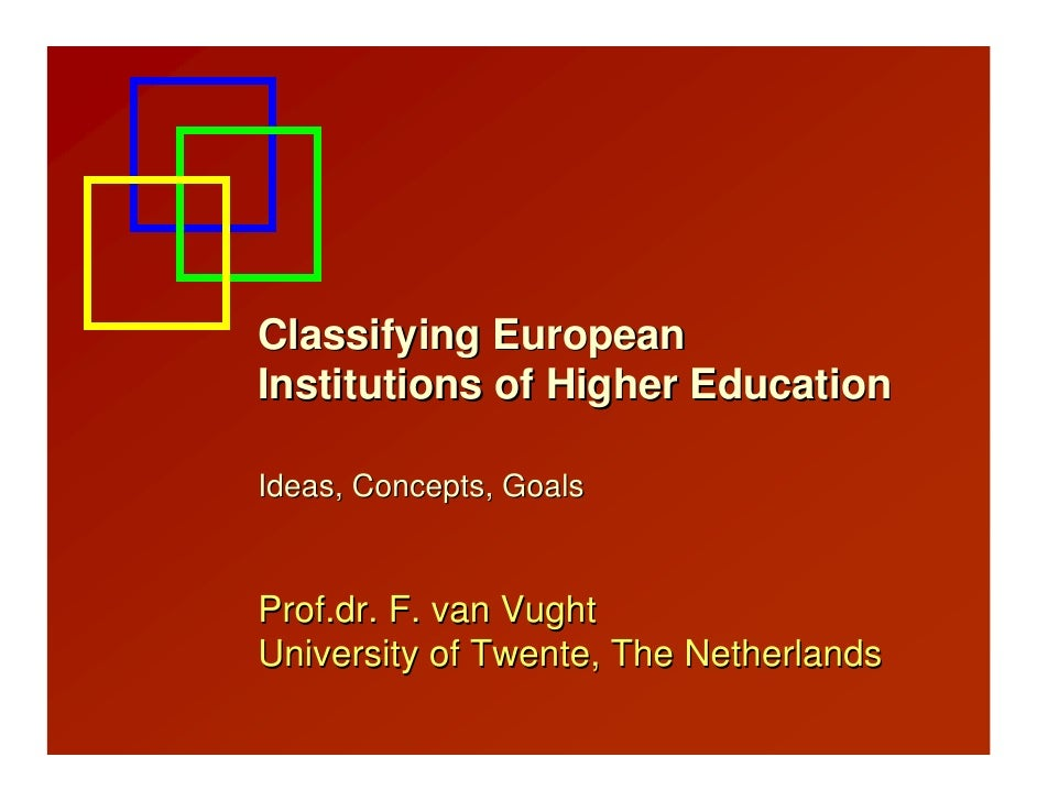 Classifying EuropeanInstitutions of Higher EducationIdeas, Concepts, GoalsProf.dr. F. van VughtUniversity of Twente, The N...