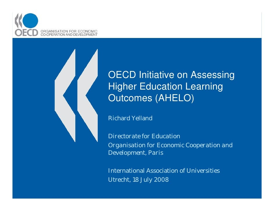 OECD Initiative on AssessingHigher Education LearningOutcomes (AHELO)Richard YellandDirectorate for EducationOrganisation ...