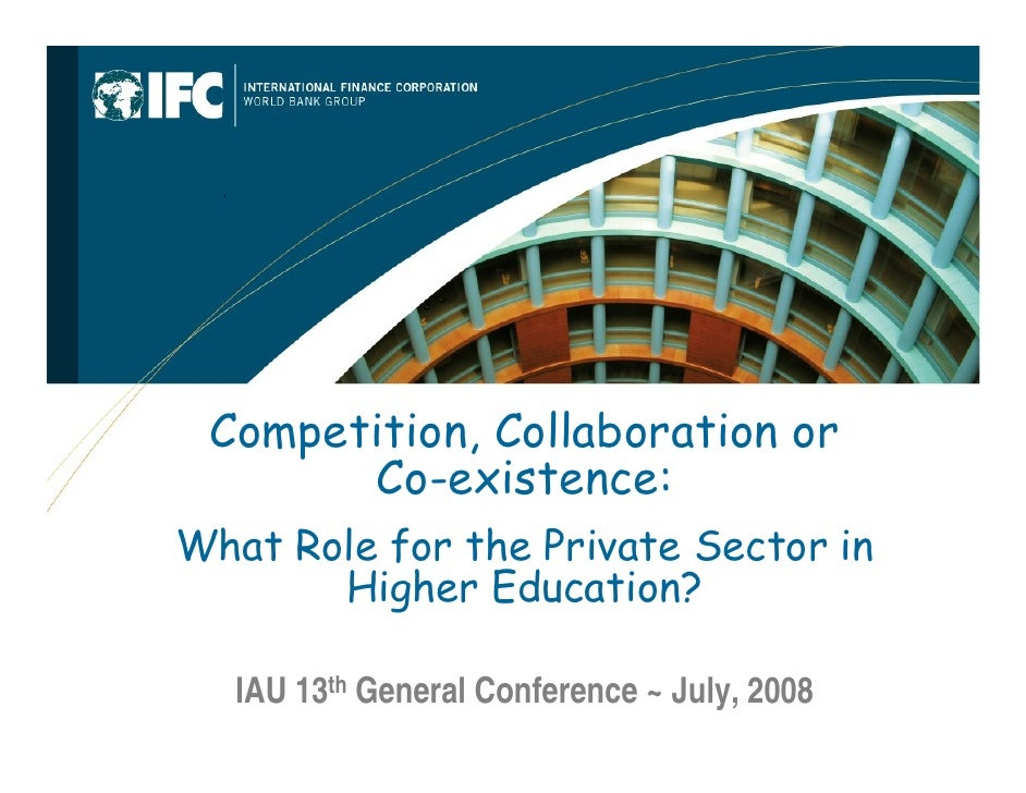 Competition, Collaboration or       Co-existence:What Role for the Private Sector in       Higher Education?   IAU 13th Ge...